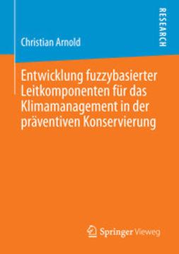 Christian, Arnold - Entwicklung fuzzybasierter Leitkomponenten für das Klimamanagement in der präventiven Konservierung, ebook