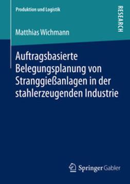 Wichmann, Matthias - Auftragsbasierte Belegungsplanung von Stranggießanlagen in der stahlerzeugenden Industrie, ebook