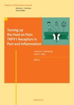 Bley, Keith R. - Turning up the Heat on Pain: TRPV1 Receptors in Pain and Inflammation, ebook
