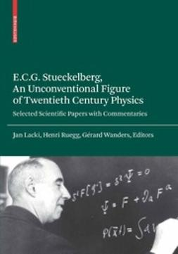 Lacki, Jan - E.C.G. Stueckelberg, An Unconventional Figure of Twentieth Century Physics, ebook