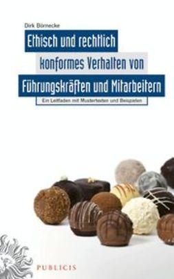 Börnecke, Dirk - Ethisch und rechtlich konformes Verhalten von Führungskräften und Mitarbeitern: Ein Leitfaden mit Musterformularen und Beispielen, ebook
