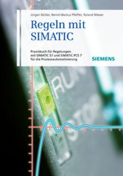 Müller, Jürgen - Regeln mit SIMATIC: Praxisbuch für Regelungen mit SIMATIC und SIMATIC S7 PCS7 für die Prozessautomatisierung, ebook