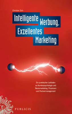 Zich, Christiian - Intelligente Werbung, Exzellentes Marketing: Ein praktischer Leitfaden zu Kundenpsychologie und Neuromarketing, Prozessen und Partnermanagement, ebook