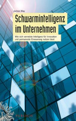 May, Jochen - Schwarmintelligenz im Unternehmen: Wie sich vernetzte Intelligenz fr Innovation und permanente Erneuerung nutzen lsst, e-kirja