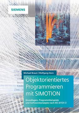 Braun, Michael - Objektorientiertes Programmieren mit SIMOTION: Grundlagen, Programmbeispiele und Softwarekonzepte nach IEC 61131-3, ebook