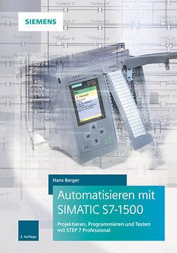 Berger, Hans - Automatisieren mit SIMATIC S7-1500: Projektieren, Programmieren und Testen mit STEP 7 Professional, e-kirja