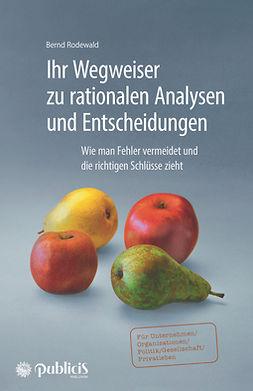 Rodewald, Bernd - Ihr Wegweiser zu rationalen Analysen und Entscheidungen: Wie man Fehler vermeidet und die richtigen Schlüsse zieht, ebook