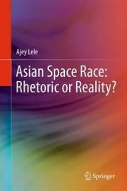 Lele, Ajey - Asian Space Race: Rhetoric or Reality?, ebook