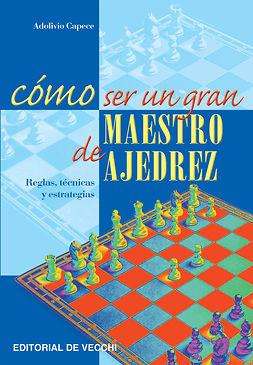 Capece, Adolivio - Cómo ser un gran maestro de ajedrez, ebook