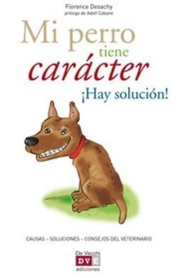 Desachy, Florence - Mi perro tiene carácter ¡Hay solución!, ebook