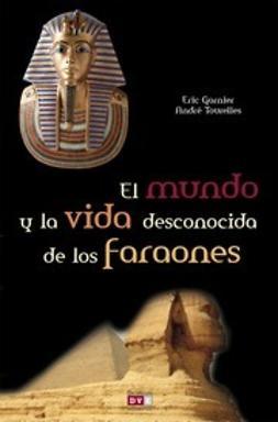 Garnier, Eric - El Mundo Y La Vida Desconocida De Los Faraones, ebook