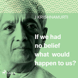 Krishnamurti, Jiddu - If we had no belief what would happen to us?, audiobook