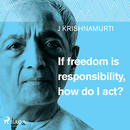 Krishnamurti, Jiddu - If freedom is responsibility, how do I act?, audiobook