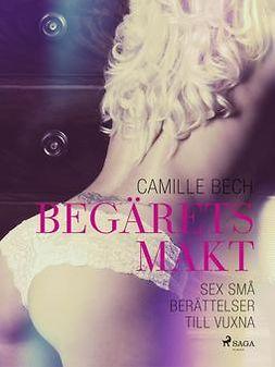 Bech, Camille - Begärets makt: sex små berättelser till vuxna, e-kirja