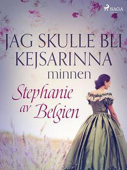 Belgien, Stephanie av - Jag skulle bli kejsarinna: minnen, ebook