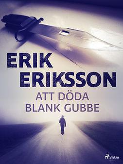 Eriksson, Erik - Att döda blank gubbe, ebook