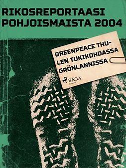 - Rikosreportaasi pohjoismaista 2004: Greenpeace Thulen tukikohdassa Grönlannissa, ebook