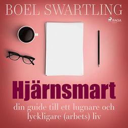 Swartling, Boel - Hjärnsmart: din guide till ett lugnare och lyckligare (arbete)liv, audiobook
