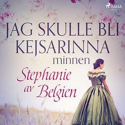 Belgien, Stephanie av - Jag skulle bli kejsarinna: minnen, audiobook