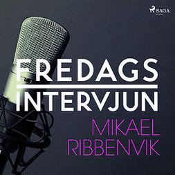 Fredagsintervjun, - - Fredagsintervjun - Mikael Ribbenvik, audiobook