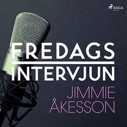 Fredagsintervjun, - - Fredagsintervjun - Jimmie Åkesson, audiobook