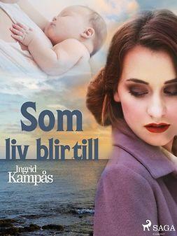 Kampås, Ingrid - Som liv blir till, ebook