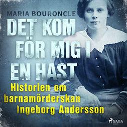 Bouroncle, Maria - Det kom för mig i en hast - Historien om barnamörderskan Ingeborg Andersson, audiobook