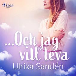 Sandén, Ulrika - ...Och jag vill leva, äänikirja