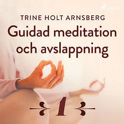 Arnsberg, Trine Holt - Guidad meditation och avslappning - Del 1, audiobook