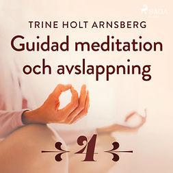 Arnsberg, Trine Holt - Guidad meditation och avslappning - Del 4, äänikirja