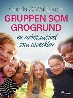 Wahlström, Gunilla O. - Gruppen som grogrund: en arbetsmetod som utvecklar, ebook
