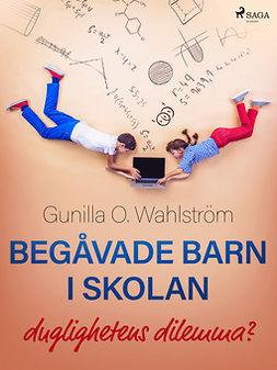 Wahlström, Gunilla O. - Begåvade barn i skolan: duglighetens dilemma?, ebook