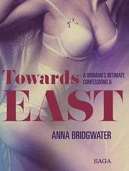 Bridgwater, Anna - Towards East - A Woman's Intimate Confessions 6, e-kirja