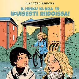 Knudsen, Line Kyed - K niinku Klara 18 - Ikuisesti riidoissa!, äänikirja