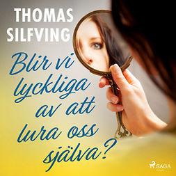 Silfving, Thomas - Blir vi lyckliga av att lura oss själva?, audiobook