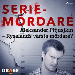 Orage, - - Aleksander Pitjusjkin - Rysslands värsta mördare?, audiobook