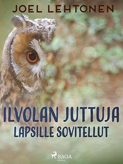 Lehtonen, Joel - Ilvolan juttuja: lapsille sovitellut, ebook