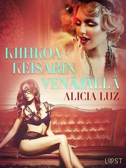 Luz, Alicia - Kiihkoa keisarin Venäjällä - eroottinen novelli, e-kirja