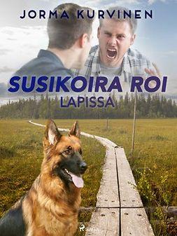 Kurvinen, Jorma - Susikoira Roi Lapissa, ebook
