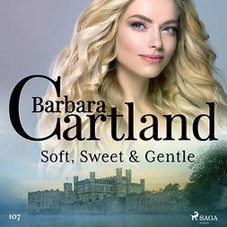 Cartland, Barbara - Soft, Sweet & Gentle (Barbara Cartland's Pink Collection 107), audiobook