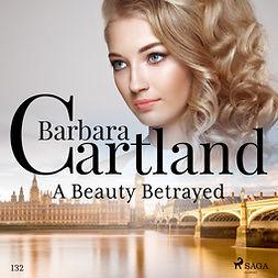 Cartland, Barbara - A Beauty Betrayed (Barbara Cartland's Pink Collection 132), äänikirja