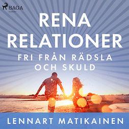 Matikainen, Lennart - Rena relationer : Fri från rädsla och skuld, audiobook