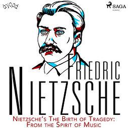 Nietzsche, Friedrich - Nietzsche's The Birth of Tragedy: From the Spirit of Music, audiobook