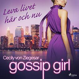 Ziegesar, Cecily von - Gossip Girl: Leva livet här och nu, audiobook