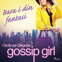 Ziegesar, Cecily von - Gossip Girl: Bara i din fantasi, audiobook