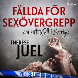 Juel, Thérèse - Fällda för sexövergrepp : om rättsfall i Sverige, audiobook