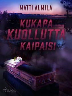 Almila, Matti - Kukapa kuollutta kaipaisi, ebook