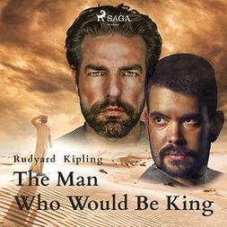 Kipling, Rudyard - The Man Who Would Be King, audiobook