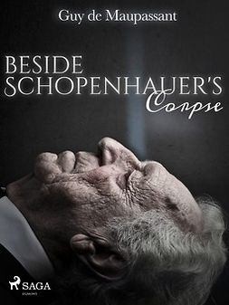 Maupassant, Guy de - Beside Schopenhauer's Corpse, e-kirja