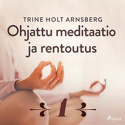 Arnsberg, Trine Holt - Ohjattu meditaatio ja rentoutus - Osa 1, audiobook